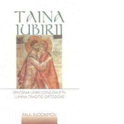 Taina iubirii. Sfintenia unirii conjugale in lumina traditiei ortodoxe - Paul Evdokimov