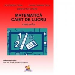 Matematica. Caiet de lucru pentru clasa a II-a - Irina Stefania Delca, Lavinia Cerasela Delca, Stefania Monica Mihai