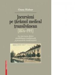 Incursiuni pe taramul medical transilvanean (1876–1914) - Oana Habor