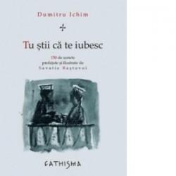 Tu stii ca te iubesc. 150 de sonete prefatate si ilustrate de Savatie Bastovoi - Dumitru Ichim