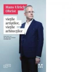 Vietile artistilor, vietile arhitectilor - Interviuri cu cei mai mari artisti contemporani - HANS ULRICH OBRIST