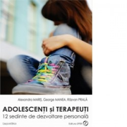 Adolescenti si terapeuti. 12 sedinte de dezvoltare personala - Alexandra Maris, George Manea, Razvan Prala