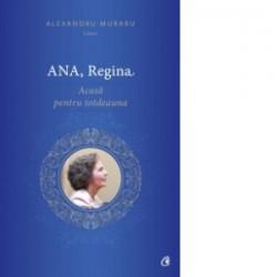 Ana, Regina. Acasa pentru totdeauna - Alexandru Muraru