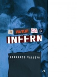 Si vom merge cu toti in infern - Fernando Vallejo