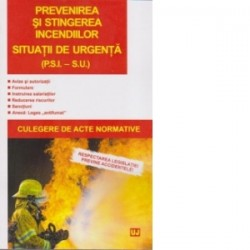 Prevenirea si stingerea incediilor. Situatii de urgenta (P.S.I. – S.U.). Culegere de acte normative -