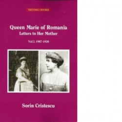 Queen Marie of Romania. Letters to Her Mother. Vol 2. 1907-1920 - Sorin Cristescu