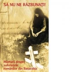 Sa nu ne razbunati. Marturii despre suferintele romanilor din Basarabia - Monahul Moise