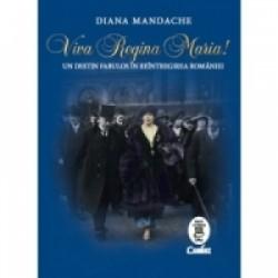Viva Regina Maria! Un destin fabulos in reintregirea Romaniei - Diana Mandache