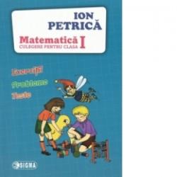Matematica. Exercitii, probleme, teste. Culegere pentru clasa I - Ion Petrica