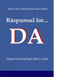 Raspunsul lor... Da. Negociaza intelept fara a ceda - Roger Fisher, William Ury, Bruce Patton