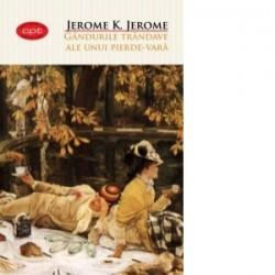 Gandurile trandave ale unui Pierde-vara - Jerome K. Jerome