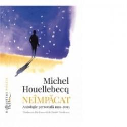 Neimpacat. Antologie personala, 1991-2013 - Michel Houellebecq