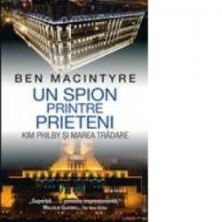Un spion printre prieteni - Kim Philby si marea tradare - Ben MacIntyre