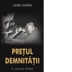 Pretul demnitatii. O istorie altfel - Laura Ganea
