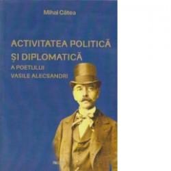 Activitatea politica si diplomatica a poetului Vasile Alecsandri  - Mihai Catea