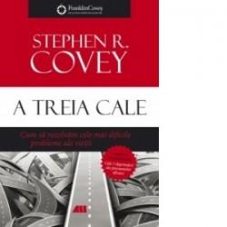 A treia cale. Cum sa rezolvam cele mai dificile probleme ale vietii - Stephen R. Covey