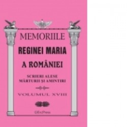 Memoriile Reginei Maria a Romaniei. Scrieri alese. Marturii si amintiri vol.XVIII -