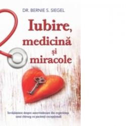 Iubire, medicina si miracole. Invataminte despre autovindecare din experienta unui chirurg cu pacienti exceptionali - Bernie S.