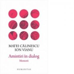 Amintiri in dialog. Memorii - Ion Vianu, Matei Calinescu