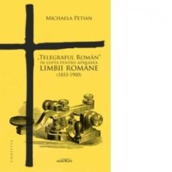 Telegraful Roman in lupta pentru apararea limbii romane (1853-1900) - Michaela Petian