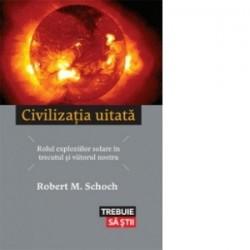 Civilizatia uitata - Rolul exploziilor solare in trecutul si viitorul nostru - Robert M. Schoch
