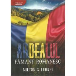 Ardealul, pamant romanesc - Milton G. Lehrer