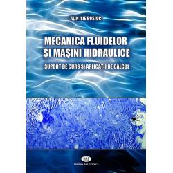 Mecanica fluidelor şi maşini hidraulice. Suport de curs şi aplicaţii de calcul - Alin Ilie Bosioc