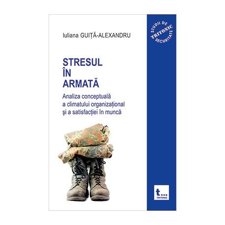 Stresul in armata: analiza conceptuala a climatului organizational si a atisfactiei in munca - vol.1- Iuliana Guita-Alexandru