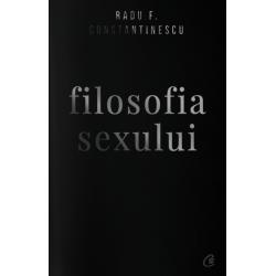 Filosofia sexului. Ediție necenzurată - Radu F. Constantinescu