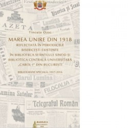 Marea Unire din 1918 reflectata in perioadele bisericesti existente in Biblioteca Sfantului Sinod si Biblioteca Centrala Univer