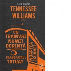 Un tramvai numit Dorinta. Trandafirul tatuat. Noaptea iguanei - Tennessee Williams