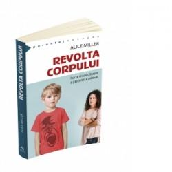 Revolta corpului. Forta vindecatoare a propriului adevar - Alice Miller