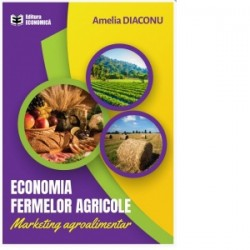 Economia fermelor agricole. Marketing agroalimentar - Amelia Diaconu