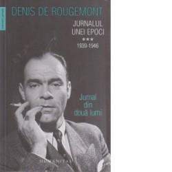 Jurnalul unei epoci 1939-1946. Jurnal din doua lumi.vol.3 - Denis de Rougemont