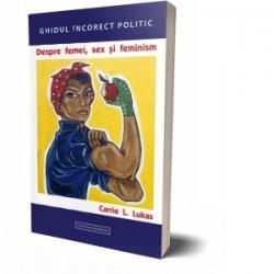 Ghidul incorect politic. Despre femei, sex si feminism - Carrie L. Lukas
