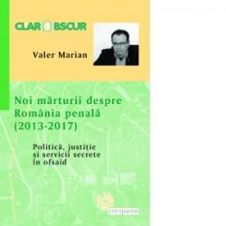 Noi marturii despre Romania penala (2013-2017). Politica, justitie si servicii secrete in ofsaid - Valer Marian