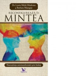 Reconfigureaza-ti mintea. Neurostiinta autotransformarii prin limbaj - Lewis Mehl-Madrona, Barbara Mainguy
