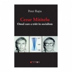 Cezar Mititelu. Omul care a trait in socialism - Peter Ratiu