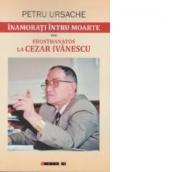 Inamorati intru moarte sau ErosThanatos la Cezar Ivanescu - Petru Ursache