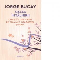 Calea intalnirii. Cum sa il descoperi pe celalalt, dragostea si sexul - Jorge Bucay