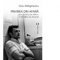 Privirea din afara, spre stiinta si pe alaturi, in Romania de dinainte - Doru Margineanu