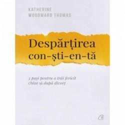 Despartirea con-sti-en-ta. 5 pasi pentru a trai fericit chiar si dupa divort - Katherine Woodward Thomas