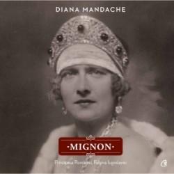 Mignon. Principesa Romaniei. Regina Iugoslaviei - Diana Mandache