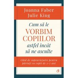 Cum să le vorbim copiilor astfel încât să ne asculte - Joanna Faber, Julie King