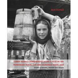 Lumea rurala romaneasca acum o sută de ani. Istorie și imagini (editie bilingva: romana-engleza) - Alin Ciupală