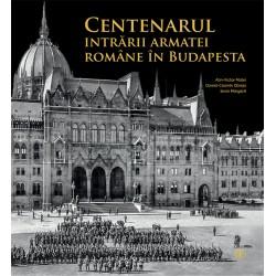 Centenarul intrării armatei române în Budapesta - Alin-Victor Matei, Daniel-Cosmin Obreja, Sorin Mărgărit