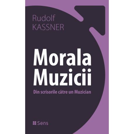 Morala Muzicii. Din scrisorile catre un Muzician - Rudolf Kassner