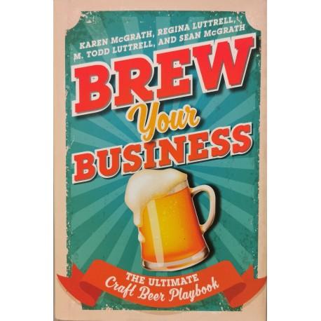 Brew Your Business: The Ultimate Craft Beer Playbook - Karen McGrath, Regina Luttrell, M. Todd Luttrell, Sean McGrath