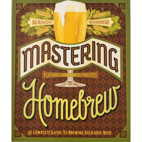 Mastering Homebrew: The Complete Guide To Brewing Delicious Beer - Randy Mosher