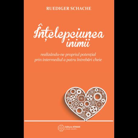 Înțelepciunea inimii. Realizându-ne propriul potențial prin intermediul a patru întrebări cheie - Ruediger Schache